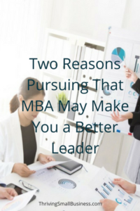 Two Reasons Pursuing That MBA May Make You a Better Leader